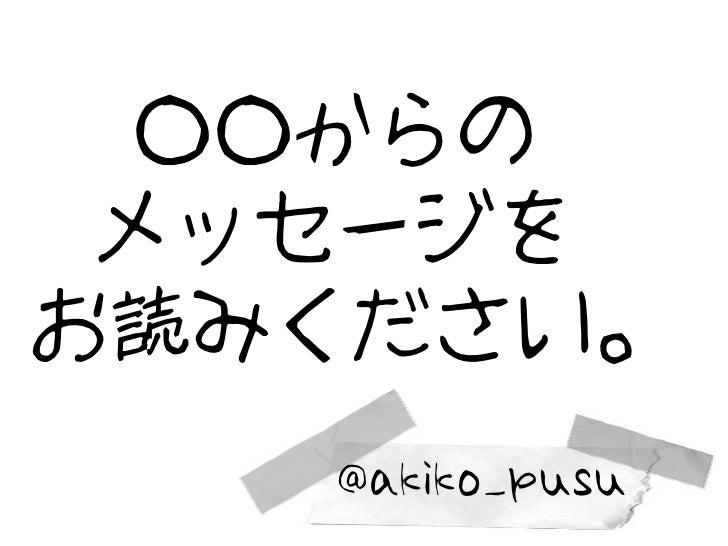○○からの メッセージをお読みください。   @akiko_pusu