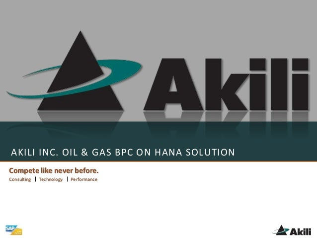 AKILI INC. OIL & GAS BPC ON HANA SOLUTION Compete like never before. Consulting Technology Performance