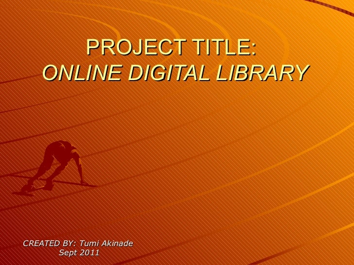 PROJECT TITLE:  ONLINE DIGITAL LIBRARY CREATED BY: Tumi Akinade  Sept 2011