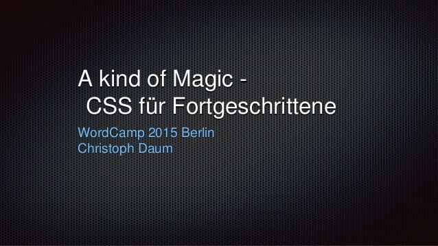 A kind of Magic - CSS für Fortgeschrittene WordCamp 2015 Berlin Christoph Daum