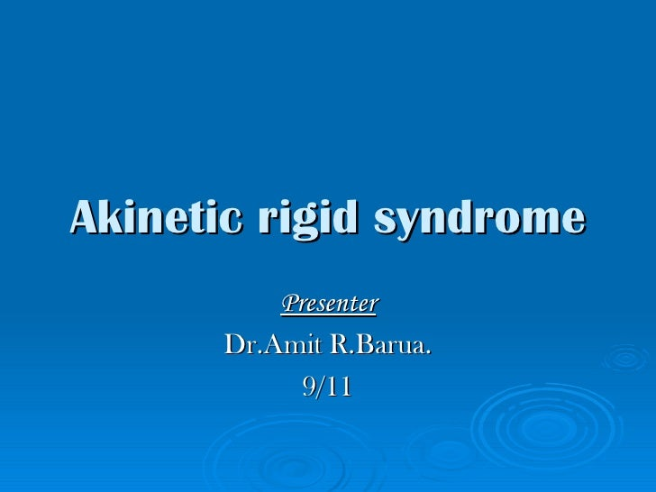 Akinetic rigid syndrome Presenter Dr.Amit R.Barua. 9/11