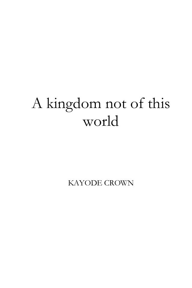 A kingdom not of this world  KAYODE CROWN