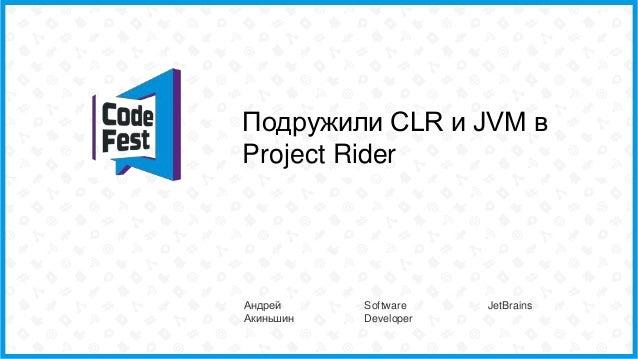 Подружили CLR и JVM в Project Rider Андрей Акиньшин Software Developer JetBrains