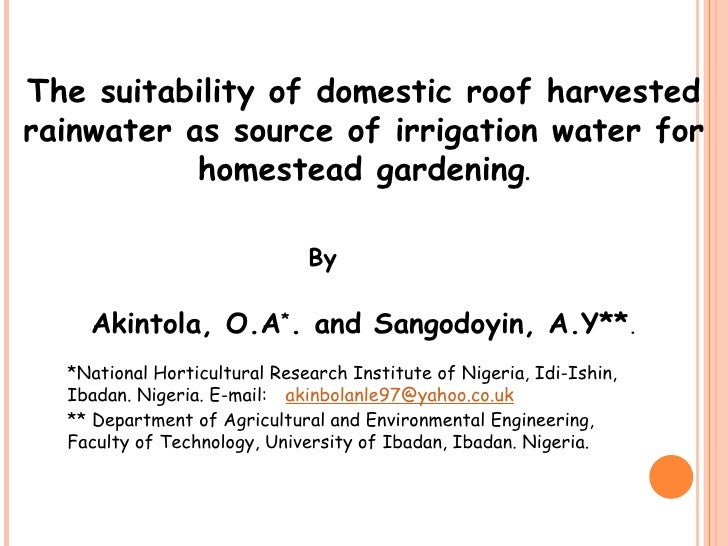 The suitability of domestic roof harvested rainwater as source of irrigation water for homestead gardening . Akintola, O.A...