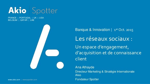 FRANCE | PORTUGAL | UK | USA BELGIUM | QATAR | UAE www.akio.com | www.spotter.com Banque & Innovation | 1er Oct. 2015 Les ...