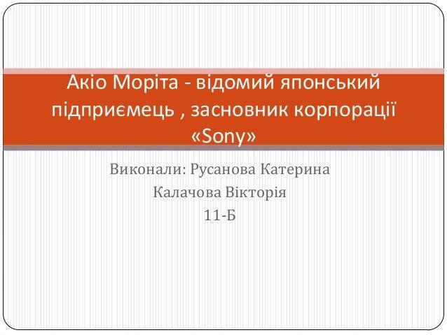 Виконали: Русанова Катерина Калачова Вікторія 11-Б Акіо Моріта - відомий японський підприємець , засновник корпорації «Son...