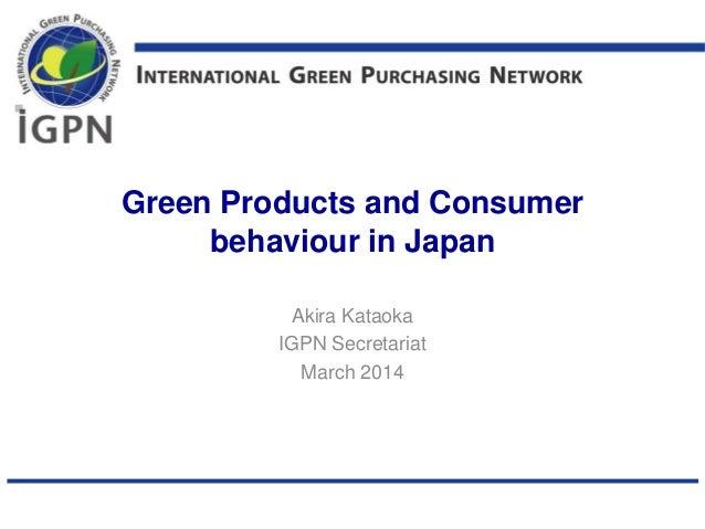 Green Products and Consumer behaviour in Japan Akira Kataoka IGPN Secretariat March 2014