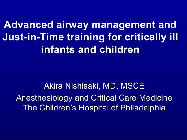 Advanced airway management and Just-in-Time training for critically ill infants and children Akira Nishisaki, MD, MSCE Ane...