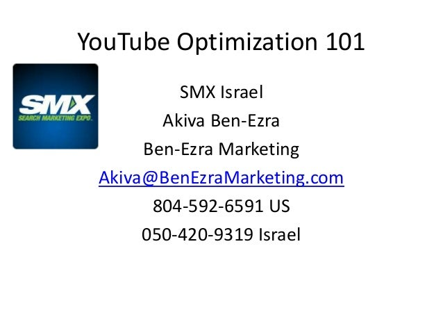YouTube Optimization 101          SMX Israel        Akiva Ben-Ezra      Ben-Ezra Marketing Akiva@BenEzraMarketing.com     ...