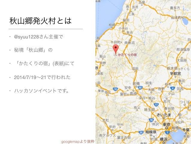秋山郷発火村とは • @syuu1228さん主催で  • 秘境「秋山郷」の  • 「かたくりの宿」(表紙)にて  • 2014/7/19∼21で行われた  • ハッカソンイベントです。 googlemapより抜粋