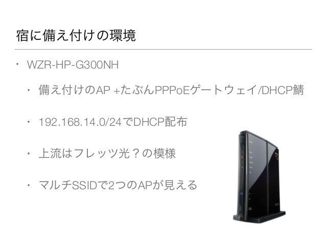宿に備え付けの環境 • WZR-HP-G300NH • 備え付けのAP +たぶんPPPoEゲートウェイ/DHCP • 192.168.14.0/24でDHCP配布 • 上流はフレッツ光?の模様 • マルチSSIDで2つのAPが見える