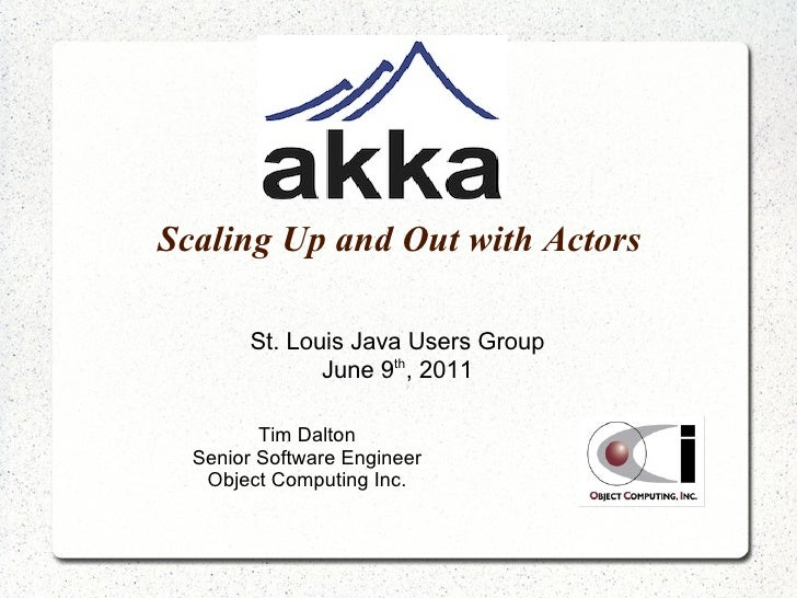 Scaling Up and Out with Actors St. Louis Java Users Group June 9 th , 2011 Tim Dalton Senior Software Engineer Object Comp...