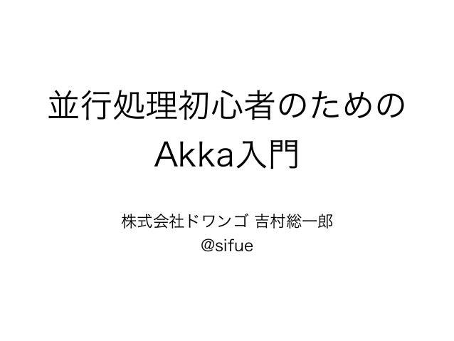 並行処理初心者のための  Akka入門  株式会社ドワンゴ 吉村総一郎  @sifue