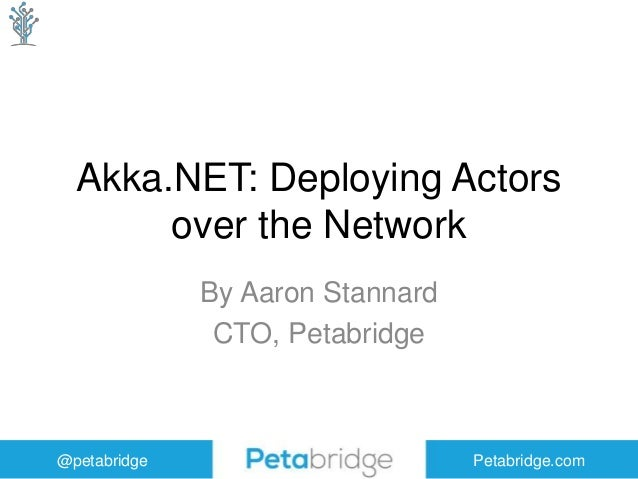 @petabridge Petabridge.com Akka.NET: Deploying Actors over the Network By Aaron Stannard CTO, Petabridge