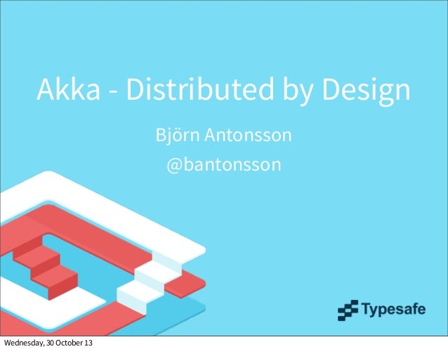 Akka - Distributed by Design Björn Antonsson @bantonsson  Wednesday, 30 October 13
