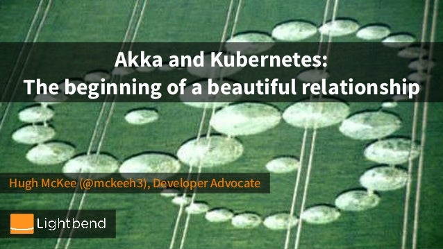 Hugh McKee (@mckeeh3), Developer Advocate Akka and Kubernetes: The beginning of a beautiful relationship