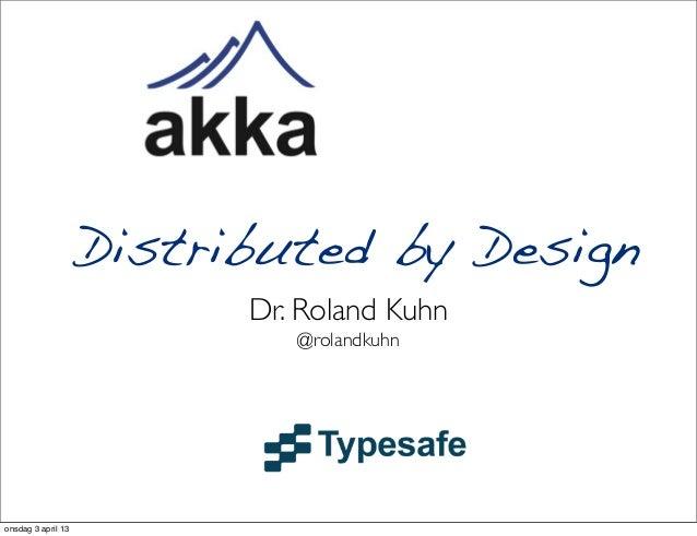 Distributed by Design                          Dr. Roland Kuhn                             @rolandkuhnonsdag 3 april 13