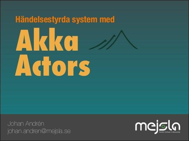 Händelsestyrda system med  Akka Actors Johan Andrén johan.andren@mejsla.se