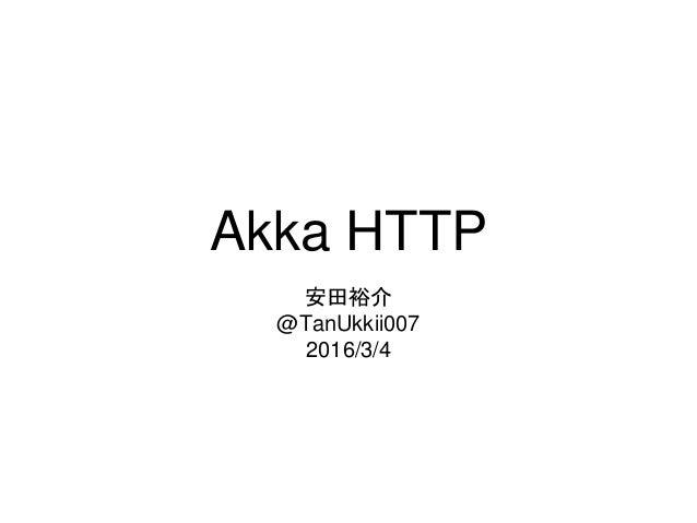 Akka HTTP 安田裕介 @TanUkkii007 2016/3/4