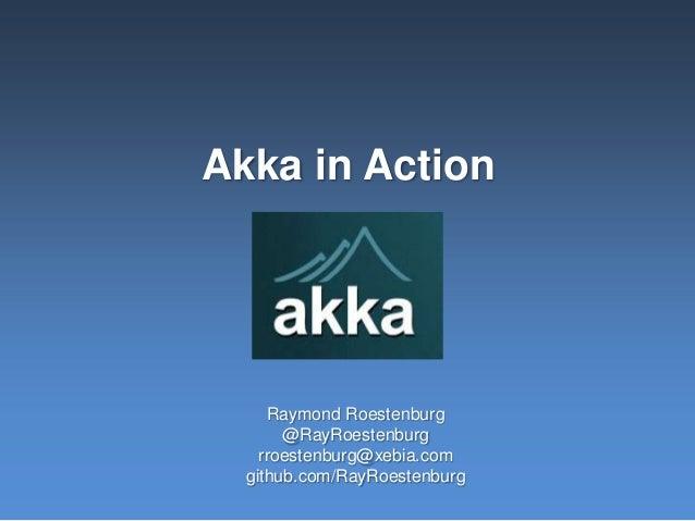 Akka in ActionRaymond Roestenburg@RayRoestenburgrroestenburg@xebia.comgithub.com/RayRoestenburg