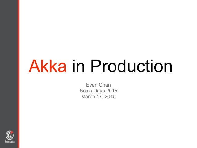 Akka in Production Evan Chan Scala Days 2015 March 17, 2015