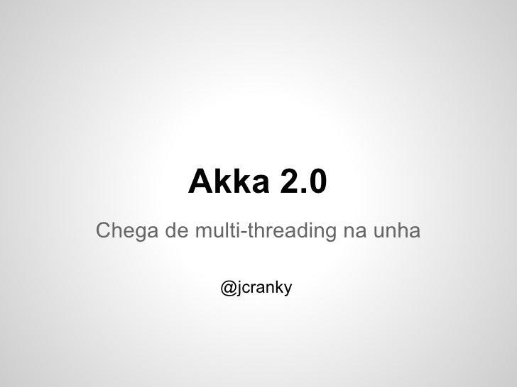 Akka 2.0Chega de multi-threading na unha            @jcranky