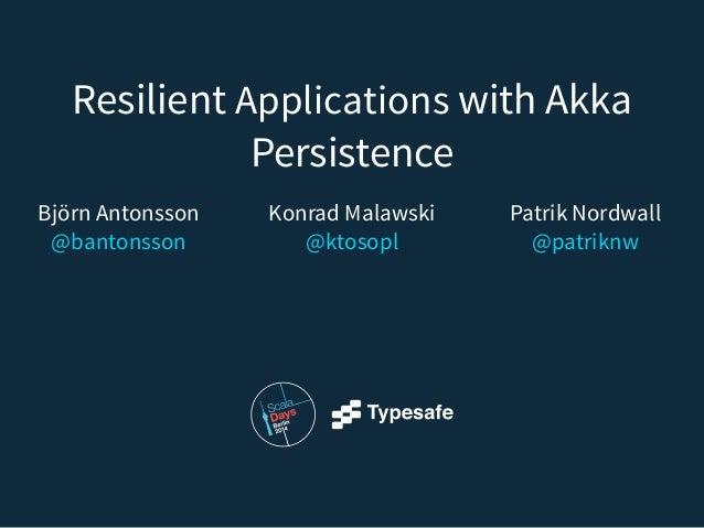Resilient Applications with Akka Persistence Patrik Nordwall @patriknw Konrad Malawski @ktosopl Björn Antonsson @banton...