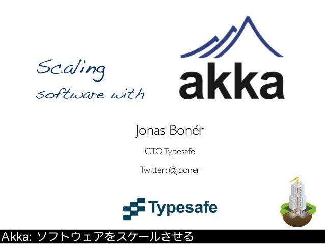 Scaling   software with              Jonas Bonér                CTO Typesafe               Twitter: @jbonerAkka: ソフトウェアをスケ...