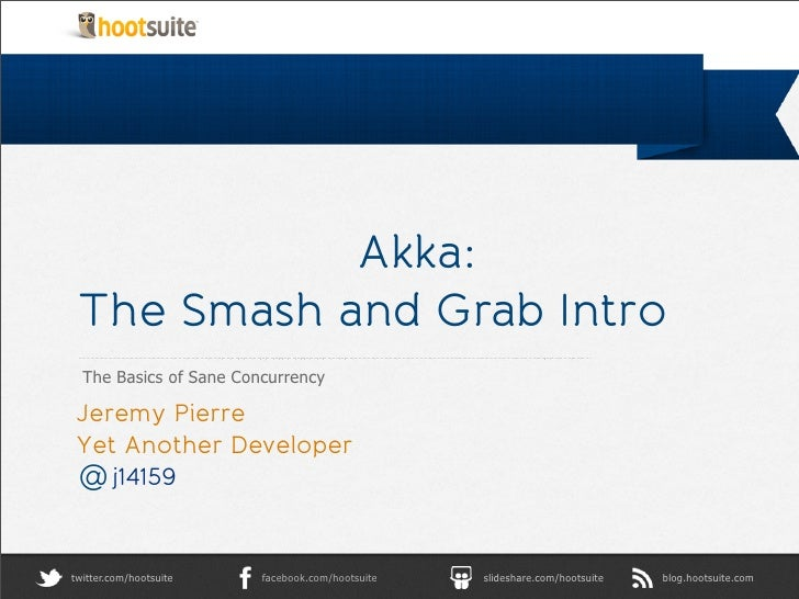 Akka: The Smash and Grab Intro  The Basics of Sane Concurrency Jeremy Pierre Yet Another Developer @ j14159twitter.com/hoo...