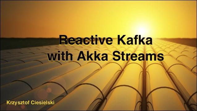 Reactive Kafka with Akka Streams Krzysztof Ciesielski