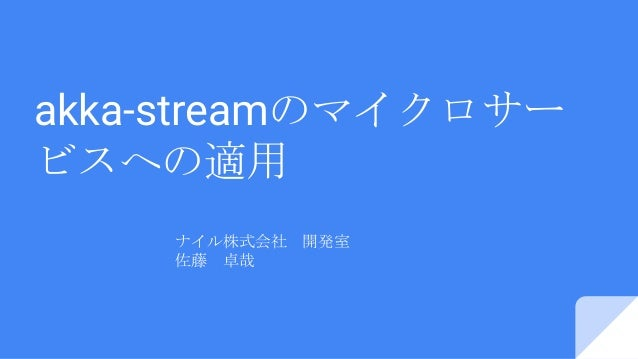 akka-streamのマイクロサー ビスへの適用 ナイル株式会社 開発室 佐藤 卓哉