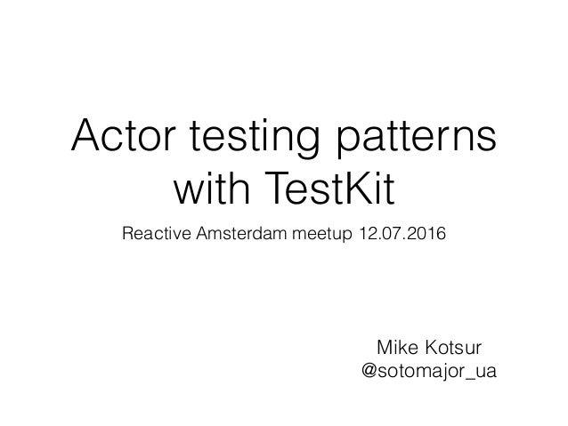 Reactive Amsterdam meetup 12.07.2016 Mike Kotsur @sotomajor_ua Actor testing patterns with TestKit