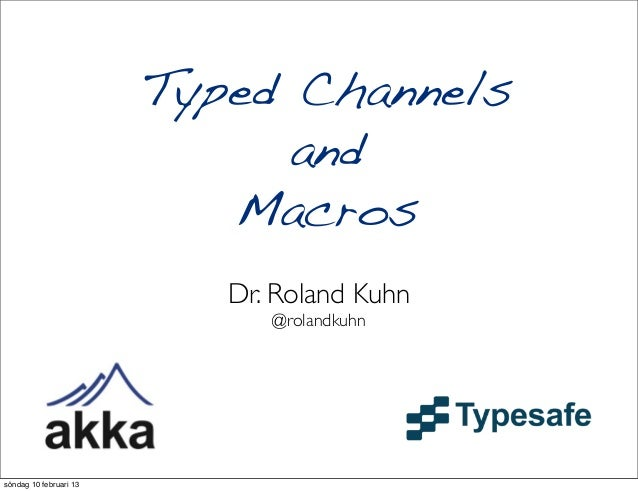 Typed Channels                              and                           Macros                           Dr. Roland Kuhn...