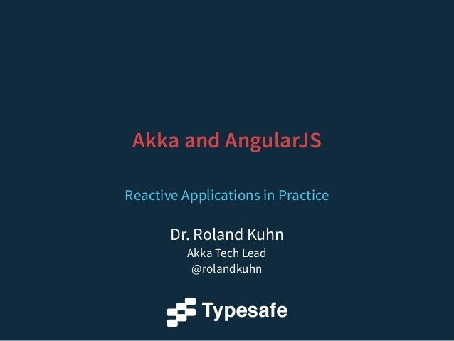 Akka and AngularJS  Reactive Applications in Practice  Dr. Roland Kuhn  Akka Tech Lead  @rolandkuhn