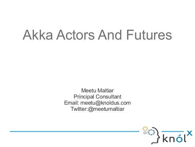 Akka Actors And Futures             Meetu Maltiar         Principal Consultant      Email: meetu@knoldus.com        Twitte...