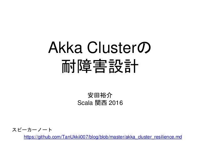 Akka Clusterの 耐障害設計 安田裕介 Scala 関西 2016 スピーカーノート https://github.com/TanUkkii007/blog/blob/master/akka_cluster_resilience.md
