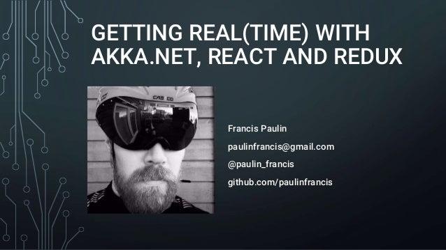 GETTING REAL(TIME) WITH AKKA.NET, REACT AND REDUX Francis Paulin paulinfrancis@gmail.com @paulin_francis github.com/paulin...