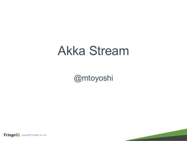 copyright Fringe81 Co.,Ltd. Akka Stream @mtoyoshi
