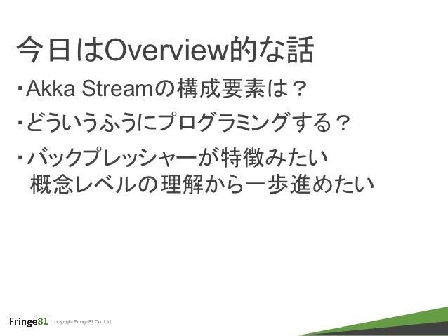 copyright Fringe81 Co.,Ltd. 今日はOverview的な話 ・Akka Streamの構成要素は? ・どういうふうにプログラミングする? ・バックプレッシャーが特徴みたい  概念レベルの理解から一歩進めたい