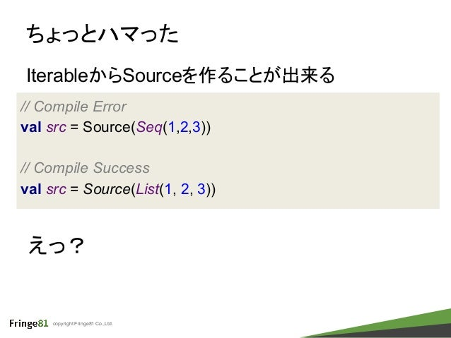 copyright Fringe81 Co.,Ltd. ちょっとハマった IterableからSourceを作ることが出来る // Compile Error val src = Source(Seq(1,2,3)) // Compile Su...