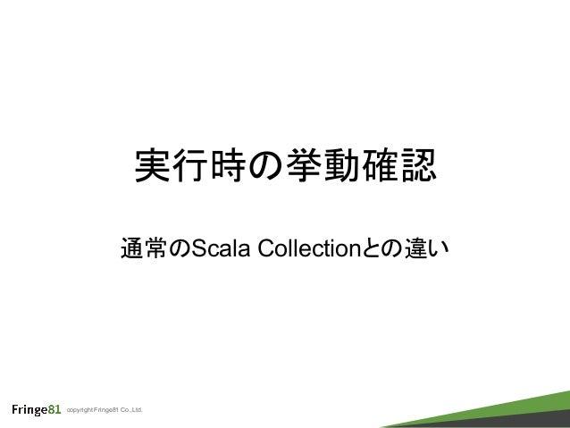 copyright Fringe81 Co.,Ltd. 実行時の挙動確認 通常のScala Collectionとの違い
