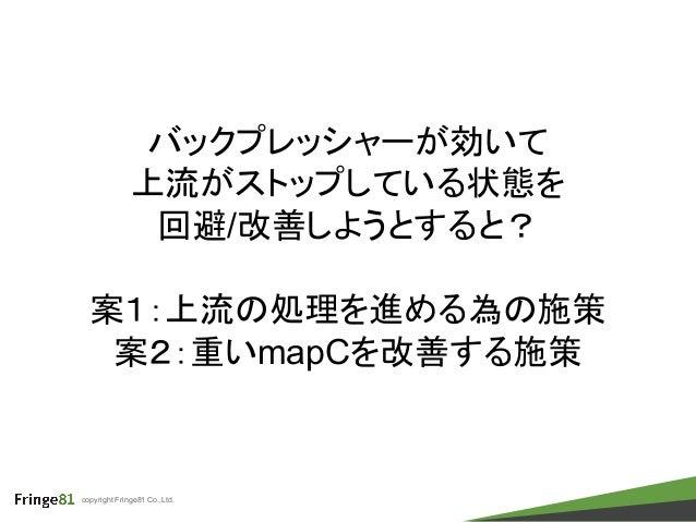 copyright Fringe81 Co.,Ltd. バックプレッシャーが効いて 上流がストップしている状態を 回避/改善しようとすると? 案1:上流の処理を進める為の施策 案2:重いmapCを改善する施策