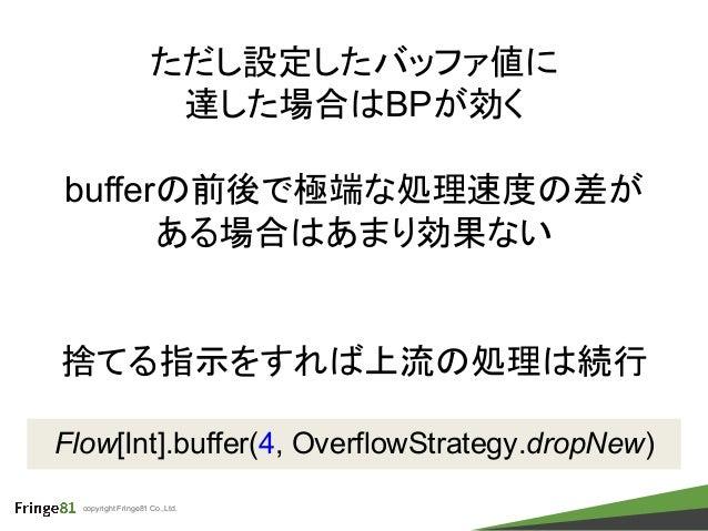 copyright Fringe81 Co.,Ltd. Flow[Int].buffer(4, OverflowStrategy.dropNew) ただし設定したバッファ値に 達した場合はBPが効く bufferの前後で極端な処理速度の差が あ...