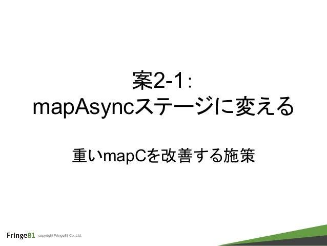 copyright Fringe81 Co.,Ltd. 案2-1: mapAsyncステージに変える 重いmapCを改善する施策