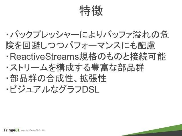 copyright Fringe81 Co.,Ltd. 特徴 ・バックプレッシャーによりバッファ溢れの危 険を回避しつつパフォーマンスにも配慮 ・ReactiveStreams規格のものと接続可能 ・ストリームを構成する豊富な部品群 ・部品群の...