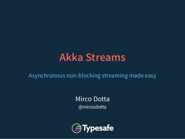 Mirco Dotta @mircodotta Akka Streams Asynchronous non-blocking streaming made easy