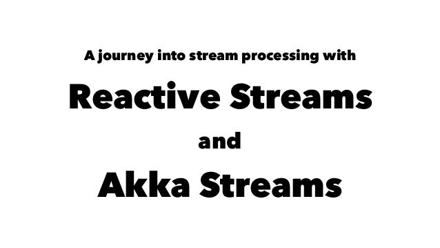A journey into stream processing with Reactive Streams and Akka Streams