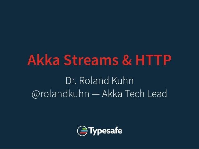 Akka Streams & HTTP Dr. Roland Kuhn @rolandkuhn — Akka Tech Lead