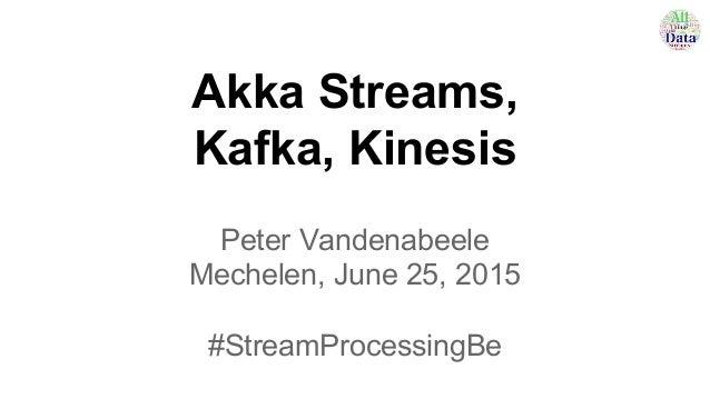 Akka Streams, Kafka, Kinesis Peter Vandenabeele Mechelen, June 25, 2015 #StreamProcessingBe