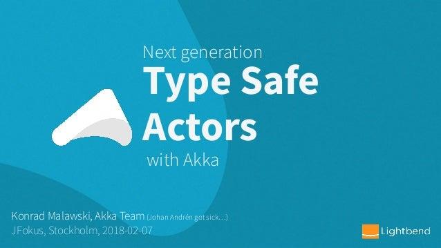 Type Safe Actors Konrad Malawski, Akka Team(Johan Andrén got sick…) JFokus, Stockholm, 2018-02-07 Next generation with Akka